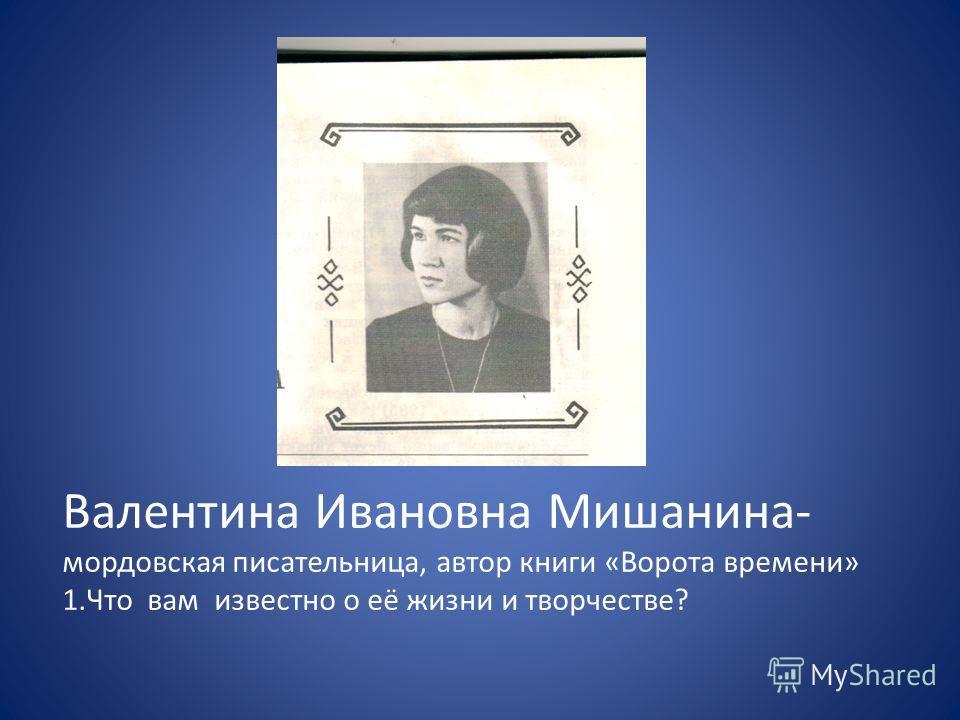 Валентина Ивановна Мишанина- мордовская писательница, автор книги «Ворота времени» 1. Что вам известно о её жизни и творчестве?