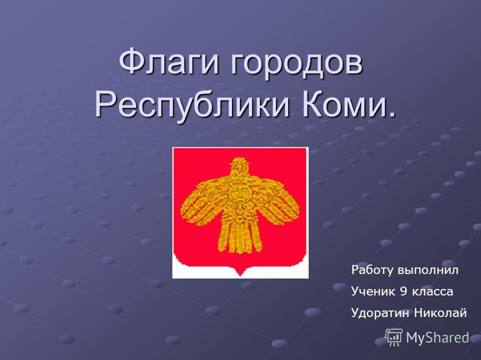 Флаги городов Республики Коми. Работу выполнил Ученик 9 класса Удоратин Николай