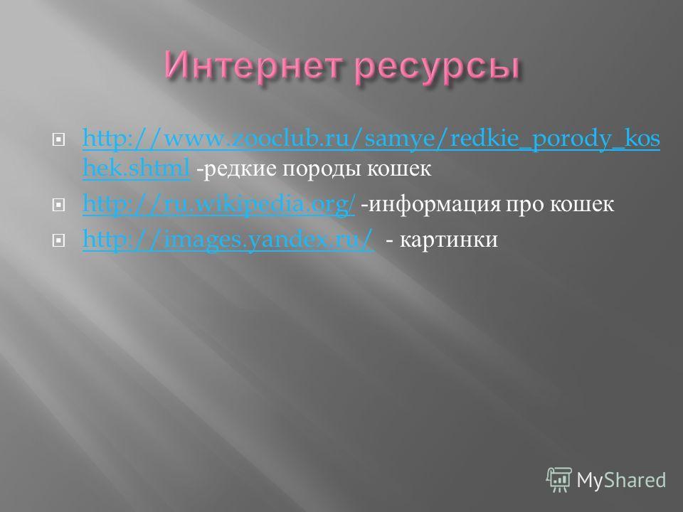 http://www.zooclub.ru/samye/redkie_porody_kos hek.shtml - редкие породы кошек http://www.zooclub.ru/samye/redkie_porody_kos hek.shtml http://ru.wikipedia.org/ - информация про кошек http://ru.wikipedia.org/ http://images.yandex.ru/ - картинки http://