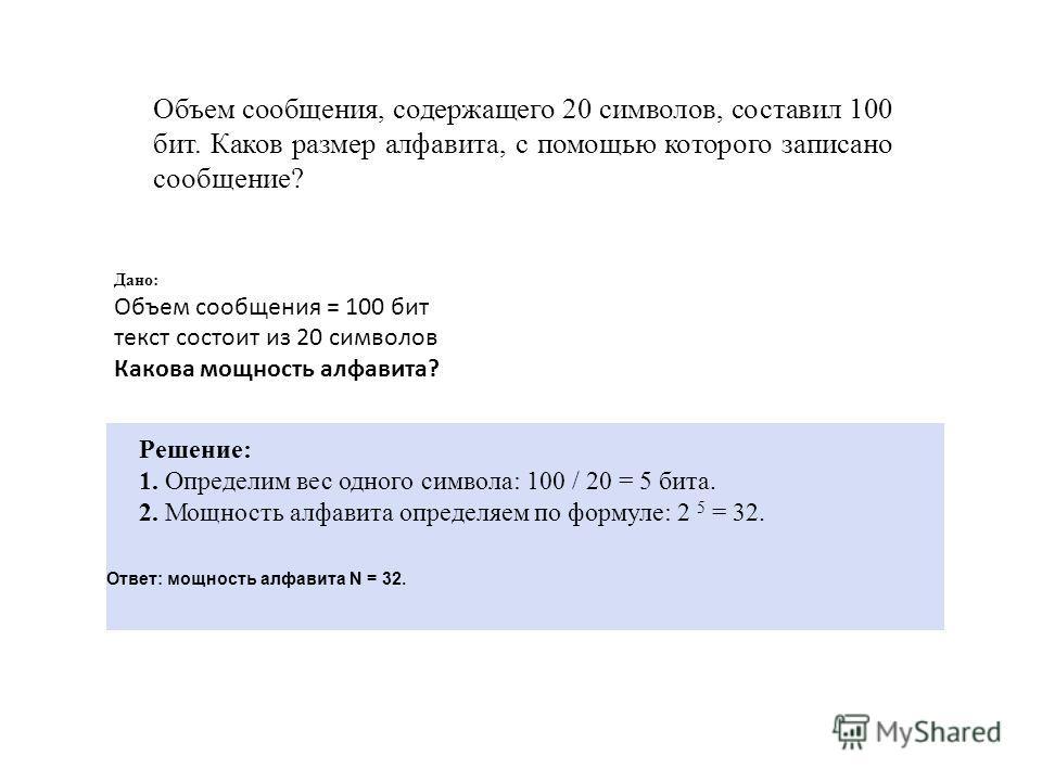 Объем сообщения, содержащего 20 символов, составил 100 бит. Каков размер алфавита, с помощью которого записано сообщение? Дано: Объем сообщения = 100 бит текст состоит из 20 символов Какова мощность алфавита? Решение: 1. Определим вес одного символа: