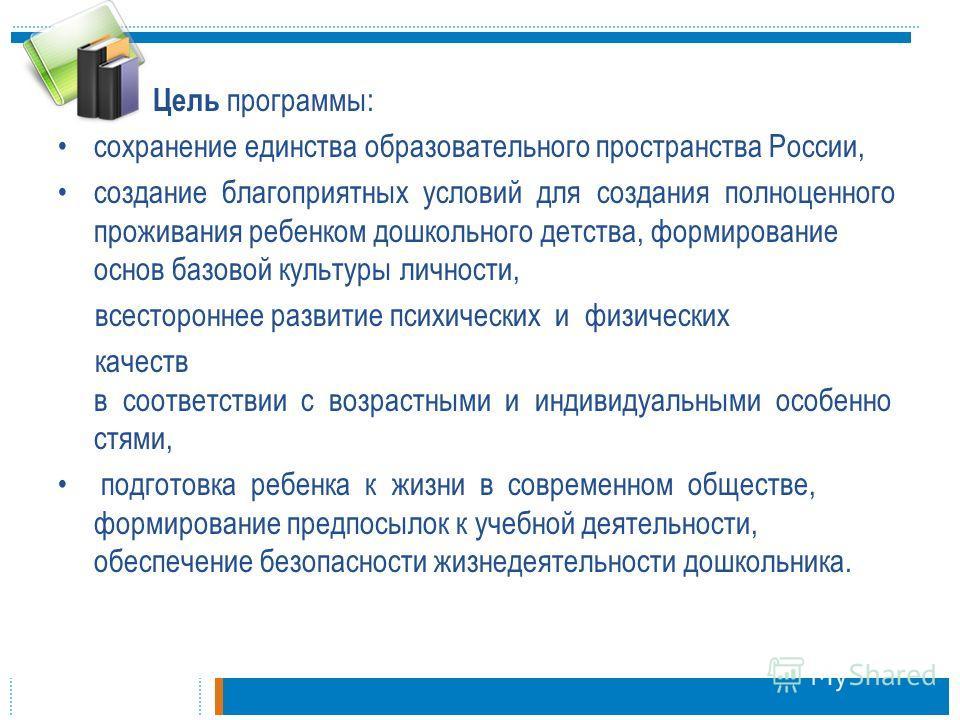 Цель программы: сохранение единства образовательного пространства России, создание благоприятных условий для создания полноценного проживания ребенком дошкольного детства, формирование основ базовой культуры личности, всестороннее развитие психически