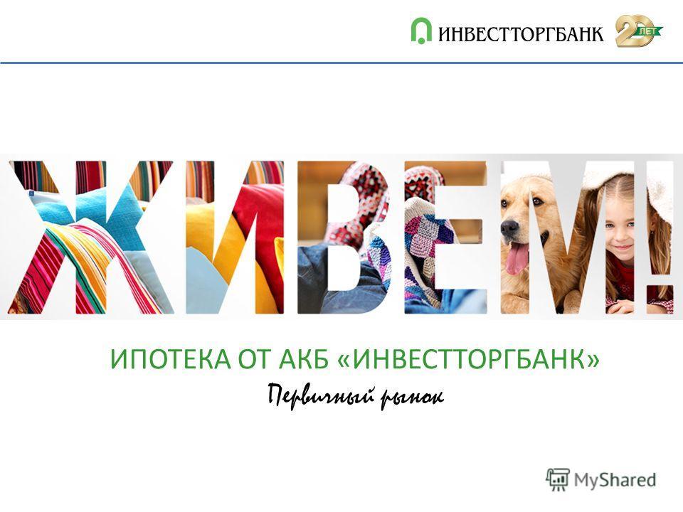 ИПОТЕКА ОТ АКБ «ИНВЕСТТОРГБАНК» Первичный рынок