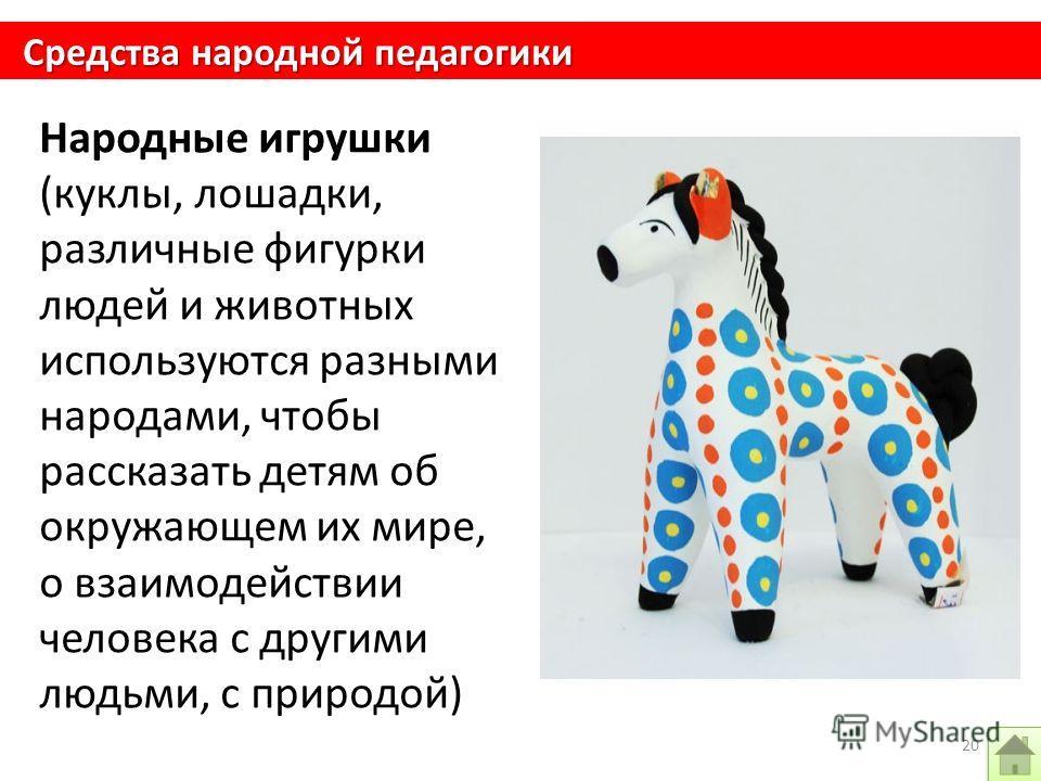 Народные игрушки (куклы, лошадки, различные фигурки людей и животных используются разными народами, чтобы рассказать детям об окружающем их мире, о взаимодействии человека с другими людьми, с природой) Средства народной педагогики 20