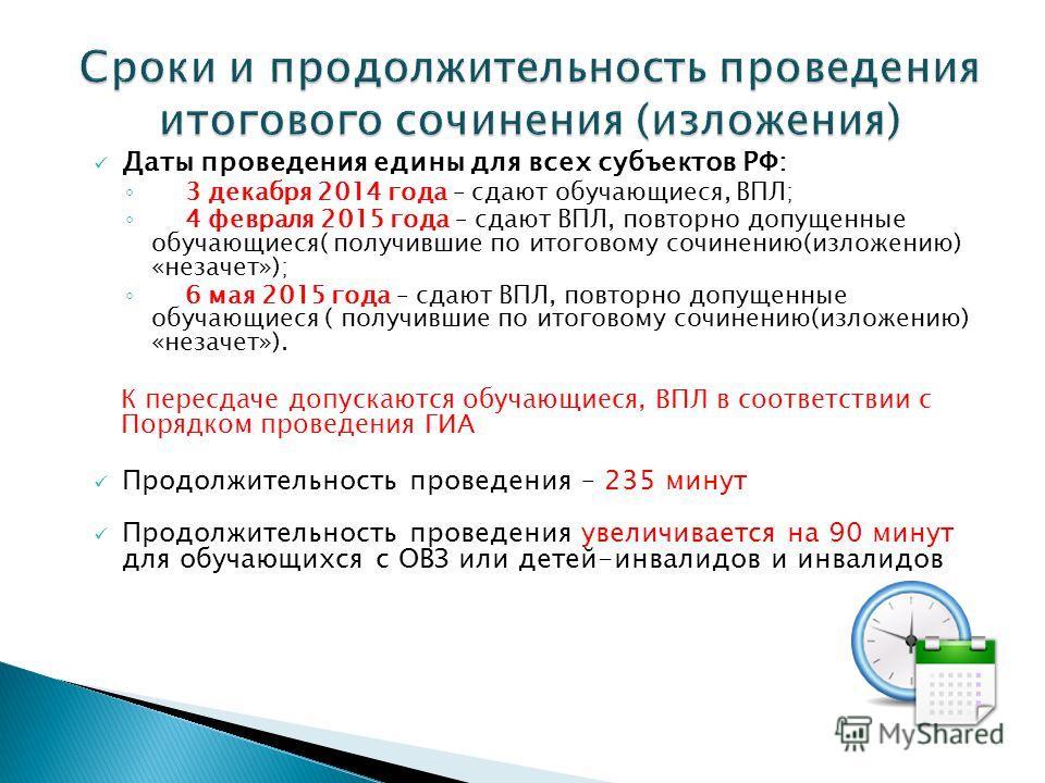 Даты проведения едины для всех субъектов РФ: 3 декабря 2014 года – сдают обучающиеся, ВПЛ; 4 февраля 2015 года – сдают ВПЛ, повторно допущенные обучающиеся( получившие по итоговому сочинению(изложению) «незачет»); 6 мая 2015 года – сдают ВПЛ, повторн