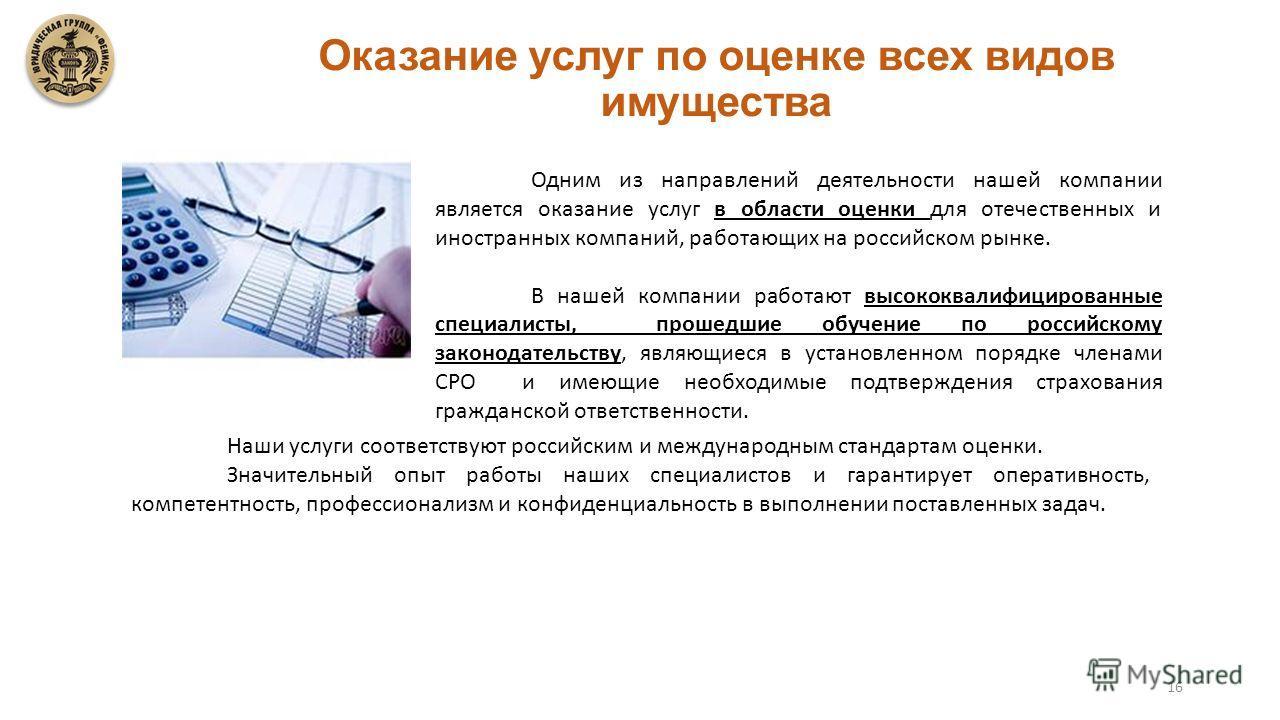 16 Оказание услуг по оценке всех видов имущества Одним из направлений деятельности нашей компании является оказание услуг в области оценки для отечественных и иностранных компаний, работающих на российском рынке. В нашей компании работают высококвали