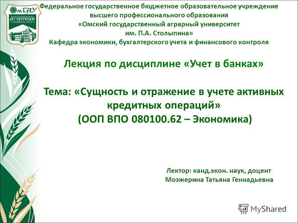 Лекция по дисциплине «Учет в банках» Тема: «Сущность и отражение в учете активных кредитных операций» (ООП ВПО 080100.62 – Экономика) Федеральное государственное бюджетное образовательное учреждение высшего профессионального образования «Омский госуд