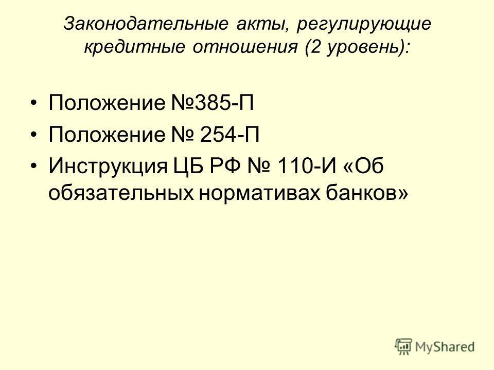 Законодательные акты, регулирующие кредитные отношения (2 уровень): Положение 385-П Положение 254-П Инструкция ЦБ РФ 110-И «Об обязательных нормативах банков»