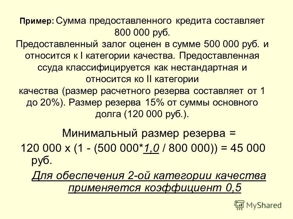 Пример: Сумма предоставленного кредита составляет 800 000 руб. Предоставленный залог оценен в сумме 500 000 руб. и относится к I категории качества. Предоставленная ссуда классифицируется как нестандартная и относится ко II категории качества (размер