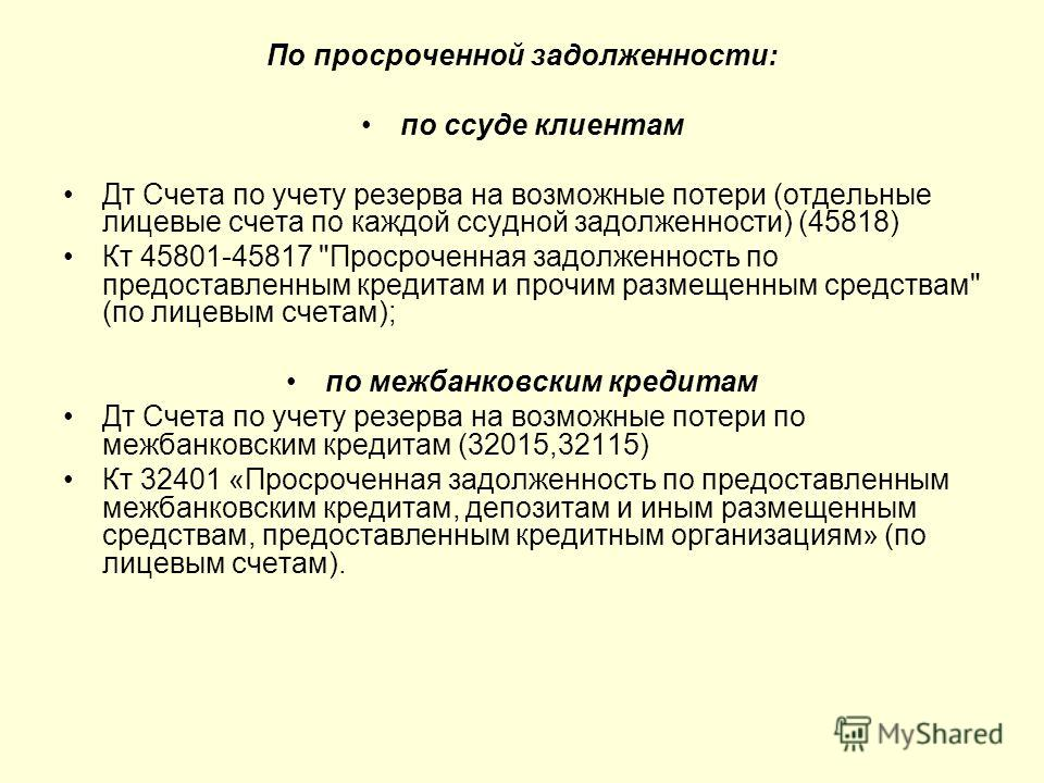 По просроченной задолженности: по ссуде клиентам Дт Счета по учету резерва на возможные потери (отдельные лицевые счета по каждой ссудной задолженности) (45818) Кт 45801-45817