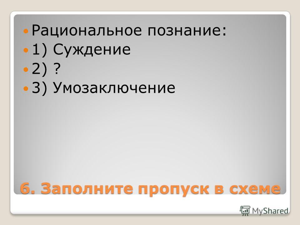 6. Заполните пропуск в схеме Рациональное познание: 1) Суждение 2) ? 3) Умозаключение