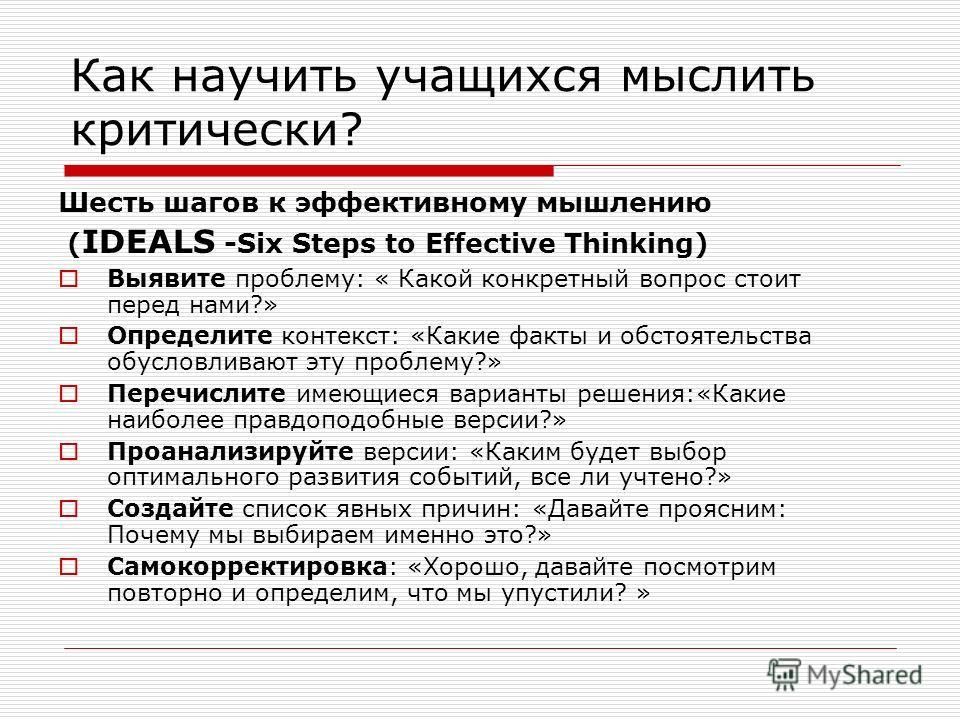 Как научить учащихся мыслить критически? Шесть шагов к эффективному мышлению ( IDEALS -Six Steps to Effective Thinking) Выявите проблему: « Какой конкретный вопрос стоит перед нами?» Определите контекст: «Какие факты и обстоятельства обусловливают эт