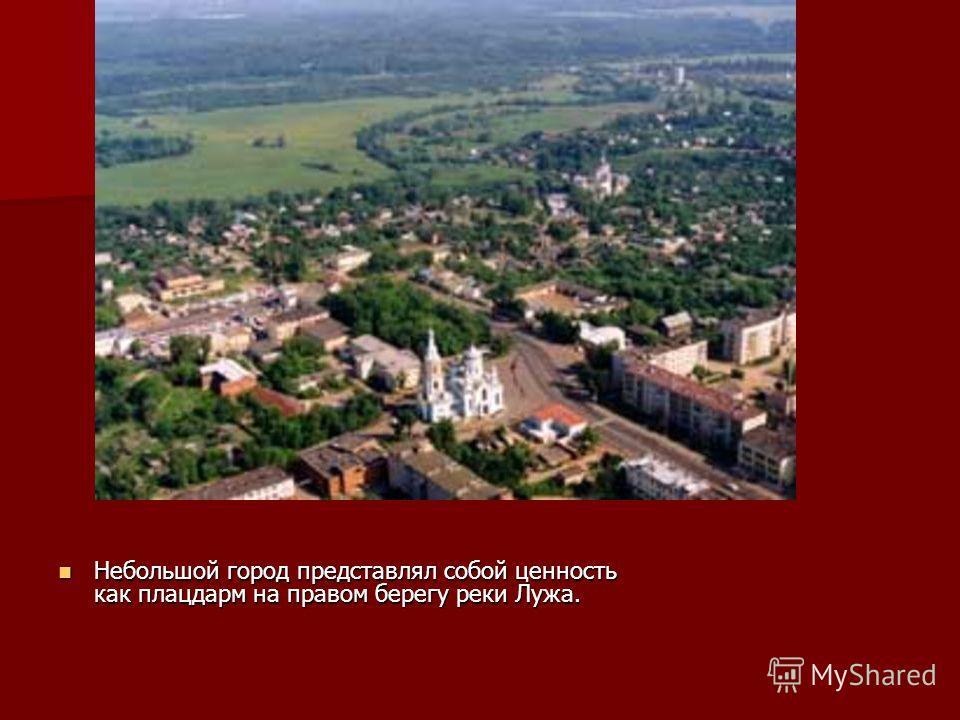 Небольшой город представлял собой ценность как плацдарм на правом берегу реки Лужа. Небольшой город представлял собой ценность как плацдарм на правом берегу реки Лужа.