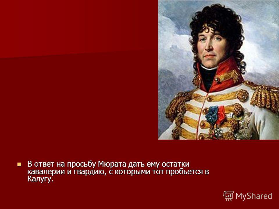 В ответ на просьбу Мюрата дать ему остатки кавалерии и гвардию, с которыми тот пробьется в Калугу. В ответ на просьбу Мюрата дать ему остатки кавалерии и гвардию, с которыми тот пробьется в Калугу.