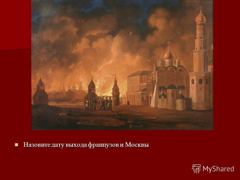 Назовите дату выхода французов и Москвы Назовите дату выхода французов и Москвы