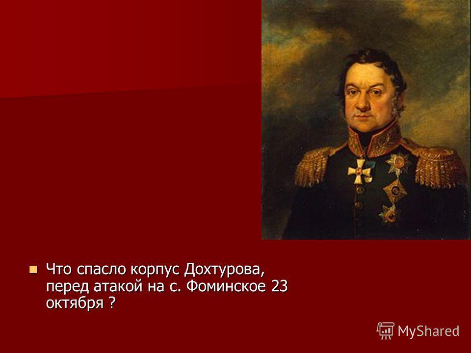 Что спасло корпус Дохтурова, перед атакой на с. Фоминское 23 октября ? Что спасло корпус Дохтурова, перед атакой на с. Фоминское 23 октября ?