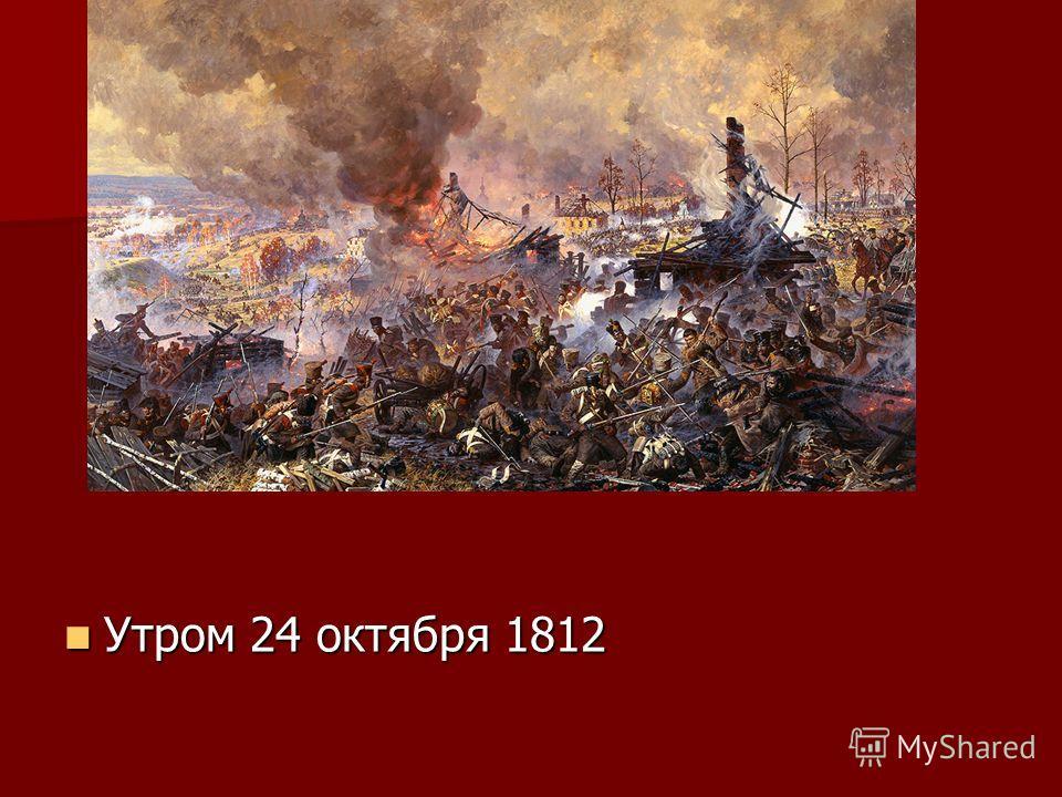 Утром 24 октября 1812 Утром 24 октября 1812