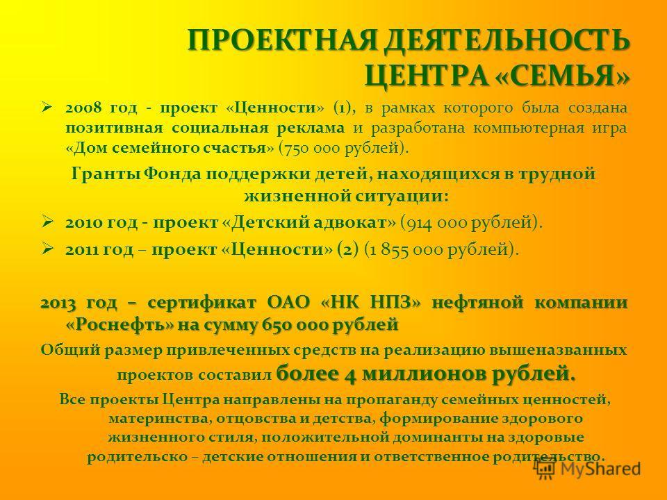 ПРОЕКТНАЯ ДЕЯТЕЛЬНОСТЬ ЦЕНТРА «СЕМЬЯ» 2008 год - проект «Ценности» (1), в рамках которого была создана позитивная социальная реклама и разработана компьютерная игра «Дом семейного счастья» (750 000 рублей). Гранты Фонда поддержки детей, находящихся в