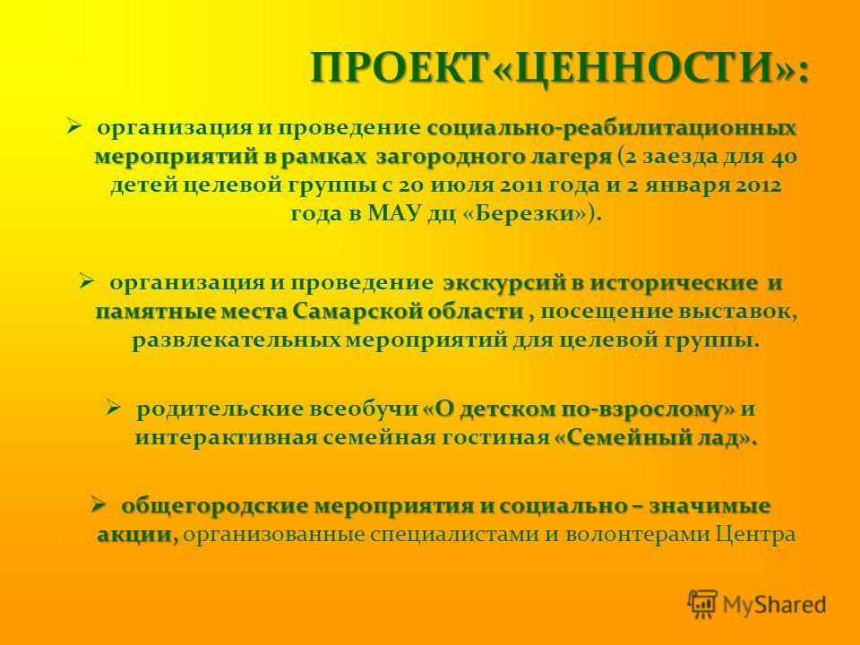 ПРОЕКТ«ЦЕННОСТИ»: социально-реабилитационных мероприятий в рамках загородного лагеря организация и проведение социально-реабилитационных мероприятий в рамках загородного лагеря (2 заезда для 40 детей целевой группы с 20 июля 2011 года и 2 января 2012