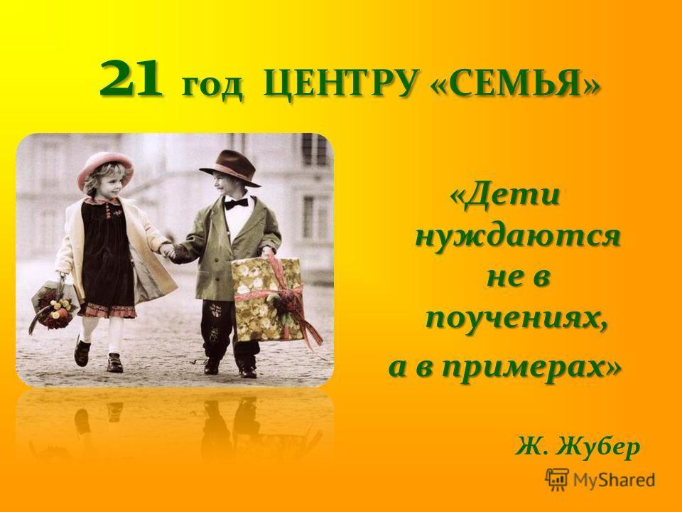 21 год ЦЕНТРУ «СЕМЬЯ» «Дети нуждаются не в поучениях, а в примерах» Ж. Жубер