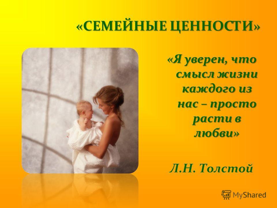 «СЕМЕЙНЫЕ ЦЕННОСТИ» «Я уверен, что смысл жизни каждого из нас – просто расти в любви» Л.Н. Толстой
