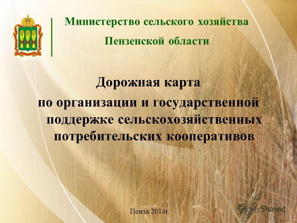 Дорожная карта по организации и государственной поддержке сельскохозяйственных потребительских кооперативов Министерство сельского хозяйства Пензенской области Пенза 2014 г.