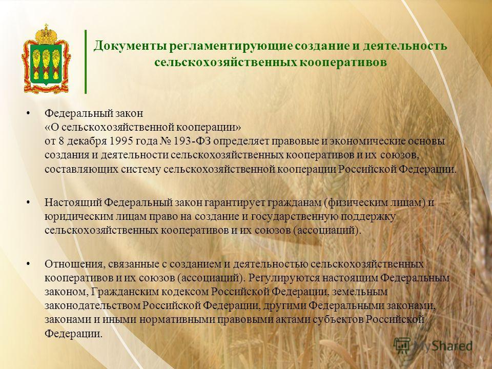 Документы регламентирующие создание и деятельность сельскохозяйственных кооперативов Федеральный закон «О сельскохозяйственной кооперации» от 8 декабря 1995 года 193-ФЗ определяет правовые и экономические основы создания и деятельности сельскохозяйст