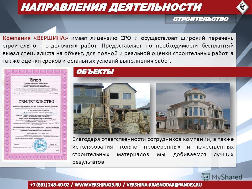 Компания «ВЕРШИНА» имеет лицензию СРО и осуществляет широкий перечень строительно - отделочных работ. Предоставляет по необходимости бесплатный выезд специалиста на объект, для полной и реальной оценки строительных работ, а так же оценки сроков и ост