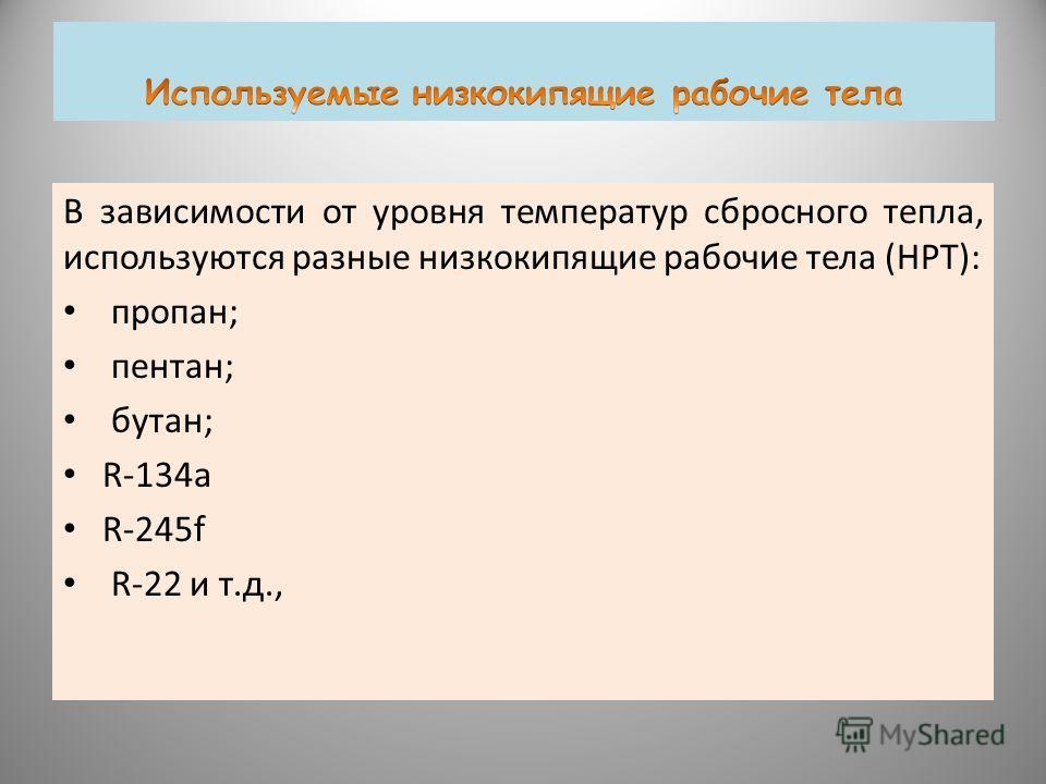 В зависимости от уровня температур сбросного тепла, используются разные низкокипящие рабочие тела (НРТ): пропан; пентан; бутан; R-134 а R-245f R-22 и т.д.,