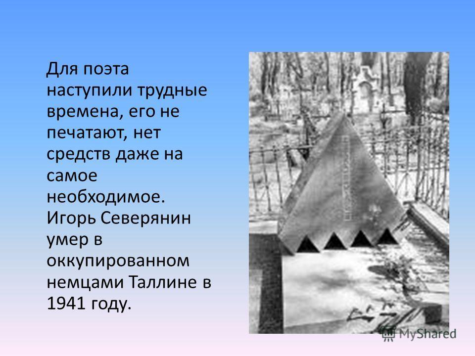 Для поэта наступили трудные времена, его не печатают, нет средств даже на самое необходимое. Игорь Северянин умер в оккупированном немцами Таллине в 1941 году.