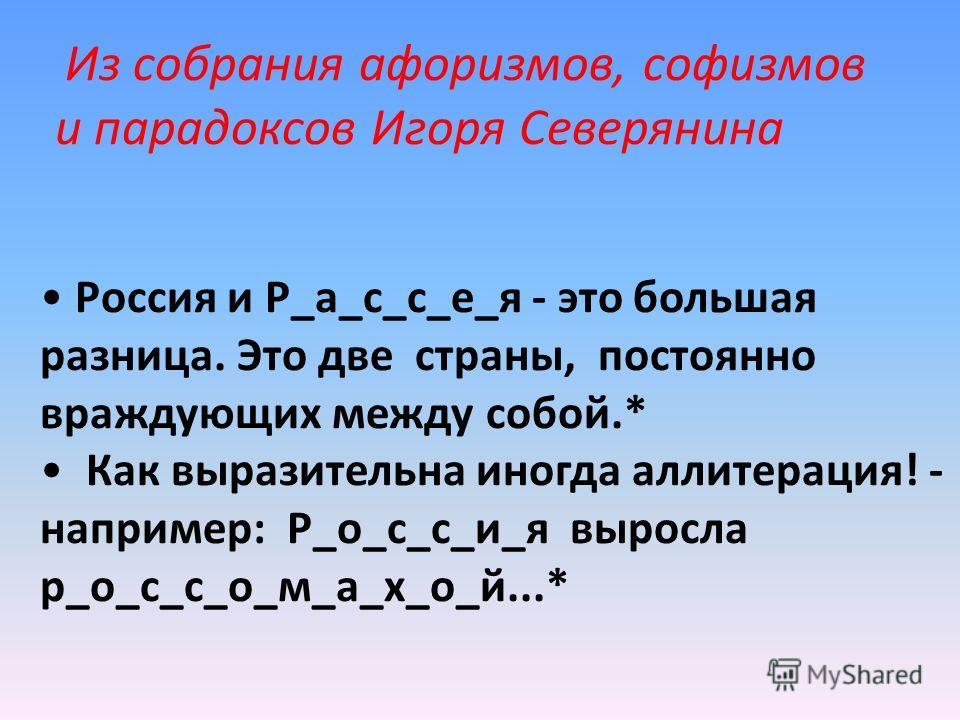 Россия и Р_а_с_с_е_я - это большая разница. Это две страны, постоянно враждующих между собой.* Как выразительна иногда аллитерация! - например: Р_о_с_с_и_я выросла р_о_с_с_о_м_а_х_о_й...* Из собрания афоризмов, софизмов и парадоксов Игоря Северянина