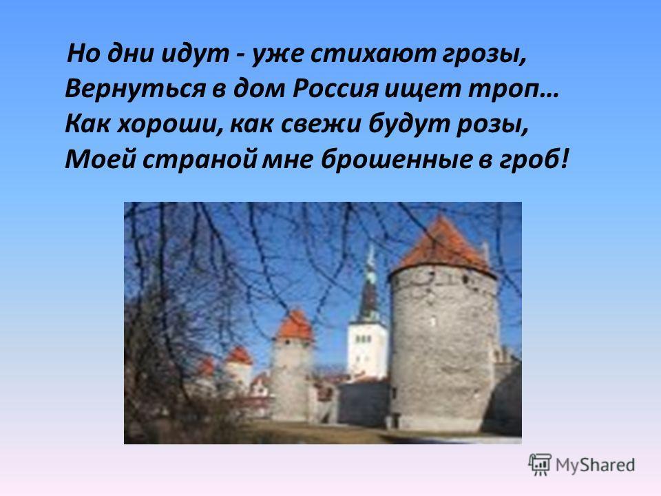 Но дни идут - уже стихают грозы, Вернуться в дом Россия ищет троп… Как хороши, как свежи будут розы, Моей страной мне брошенные в гроб!