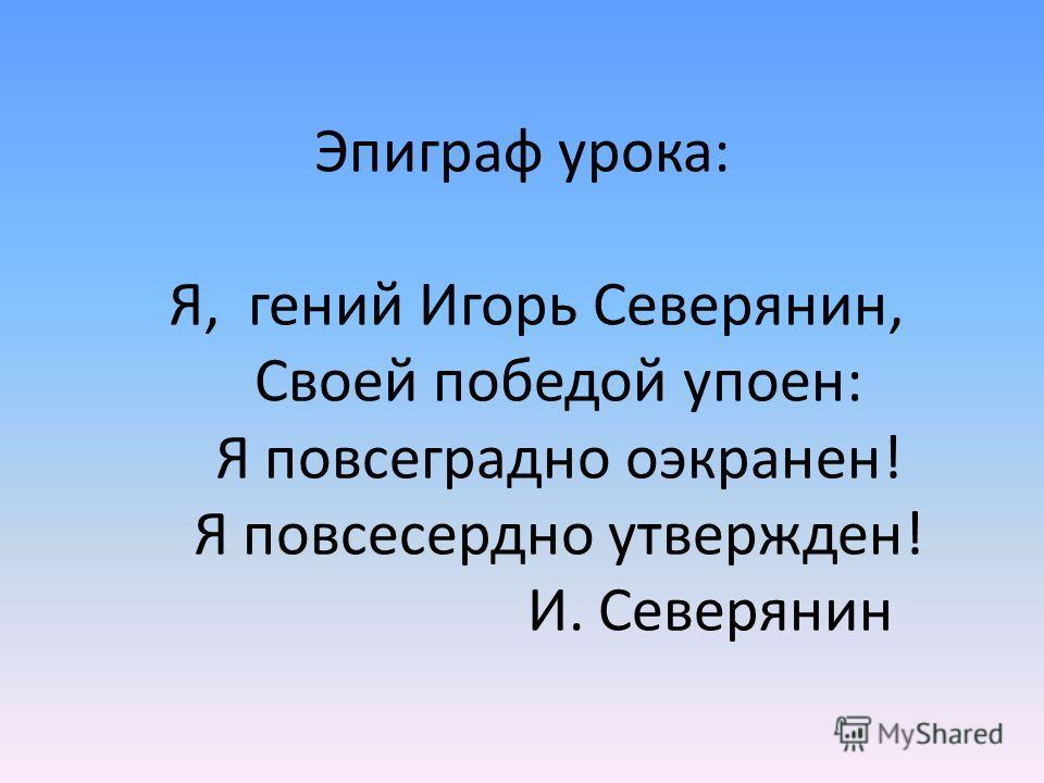 Эпиграф урока: Я, гений Игорь Северянин, Своей победой упоен: Я повсеградно оэкранен! Я повсесердно утвержден! И. Северянин