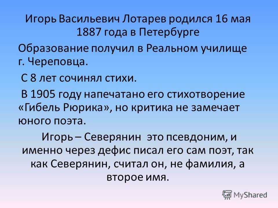 Игорь Васильевич Лотарев родился 16 мая 1887 года в Петербурге Образование получил в Реальном училище г. Череповца. С 8 лет сочинял стихи. В 1905 году напечатано его стихотворение «Гибель Рюрика», но критика не замечает юного поэта. Игорь – Северянин