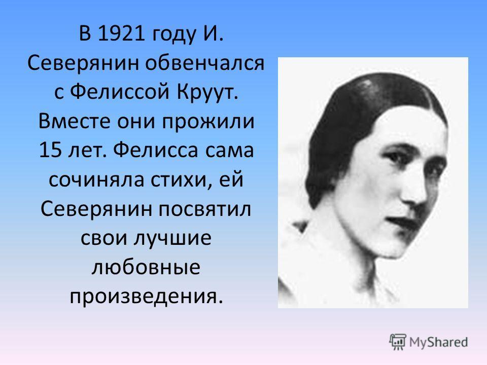 В 1921 году И. Северянин обвенчался с Фелиссой Круут. Вместе они прожили 15 лет. Фелисса сама сочиняла стихи, ей Северянин посвятил свои лучшие любовные произведения.