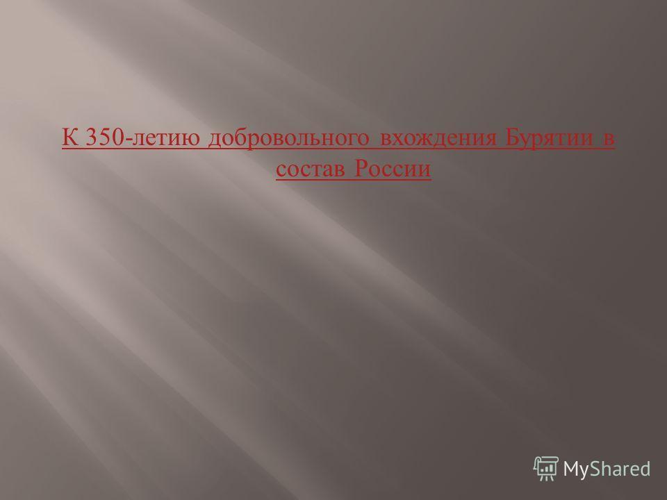 К 350- летию добровольного вхождения Бурятии в состав России