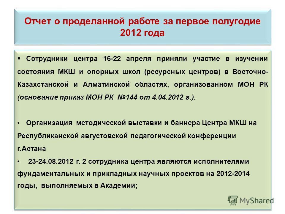Отчет о проделанной работе за первое полугодие 2012 года Сотрудники центра 16-22 апреля приняли участие в изучении состояния МКШ и опорных школ (ресурсных центров) в Восточно- Казахстанской и Алматинской областях, организованном МОН РК (основание при