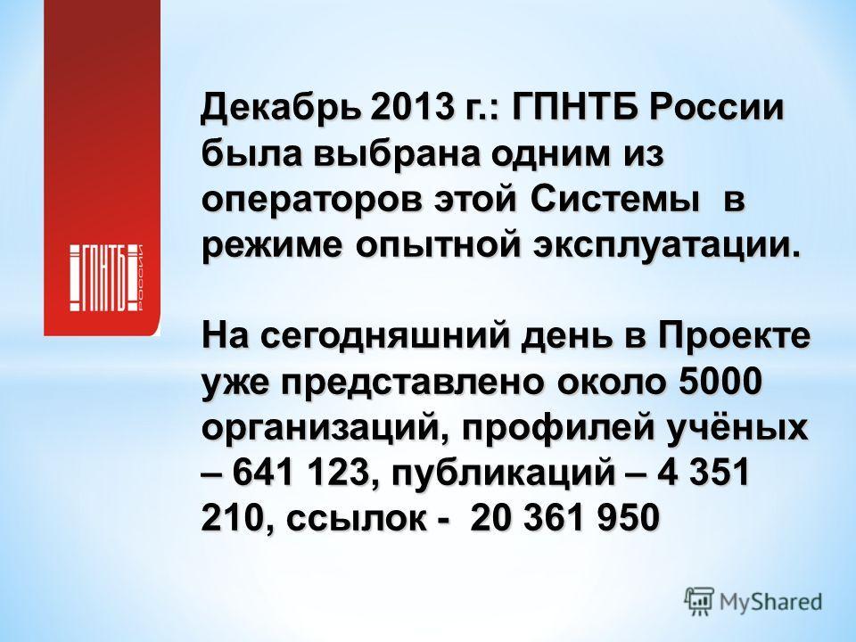 Декабрь 2013 г.: ГПНТБ России была выбрана одним из операторов этой Системы в режиме опытной эксплуатации. На сегодняшний день в Проекте уже представлено около 5000 организаций, профилей учёных – 641 123, публикаций – 4 351 210, ссылок - 20 361 950