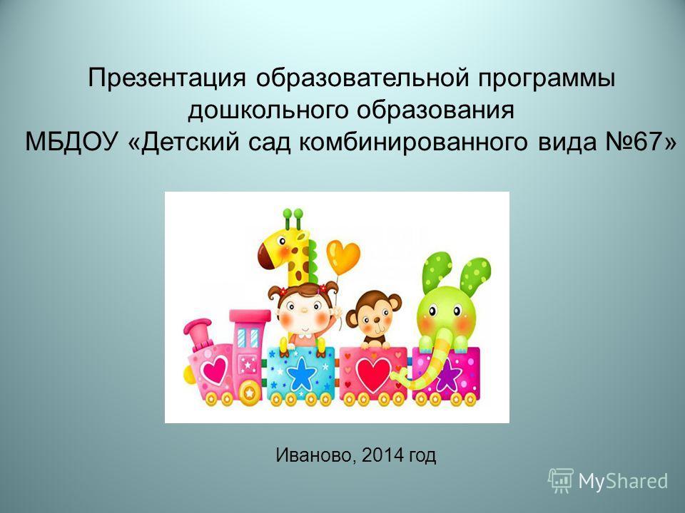 Презентация образовательной программы дошкольного образования МБДОУ «Детский сад комбинированного вида 67» Иваново, 2014 год