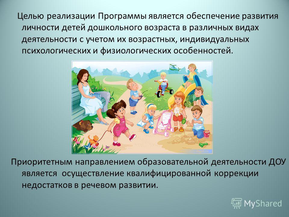 Целью реализации Программы является обеспечение развития личности детей дошкольного возраста в различных видах деятельности с учетом их возрастных, индивидуальных психологических и физиологических особенностей. Приоритетным направлением образовательн