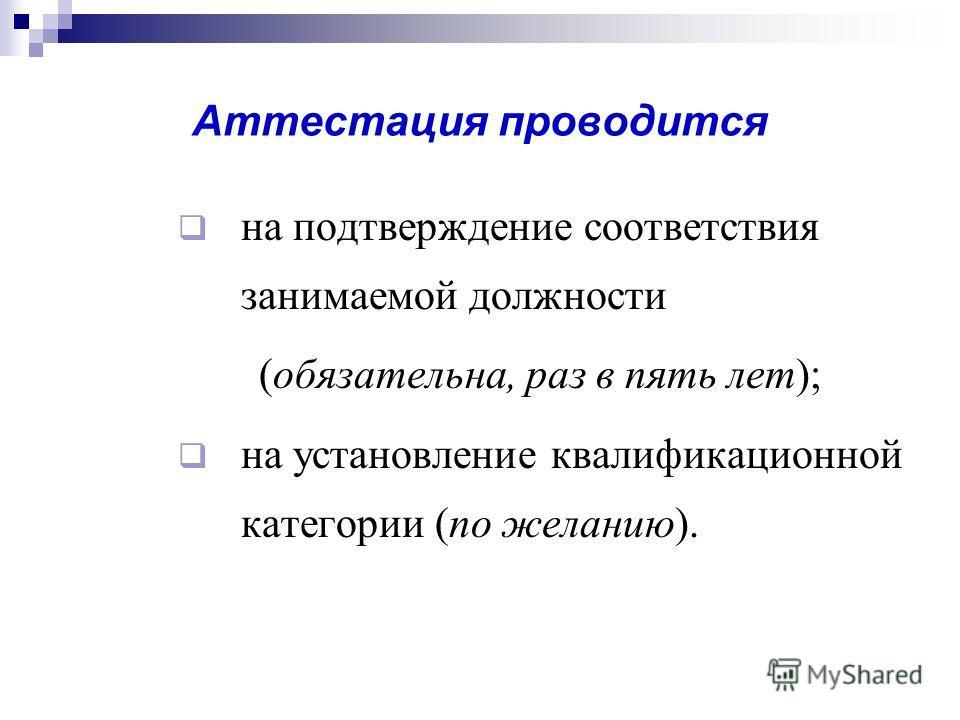 Аттестация проводится на подтверждение соответствия занимаемой должности (обязательна, раз в пять лет); на установление квалификационной категории (по желанию).