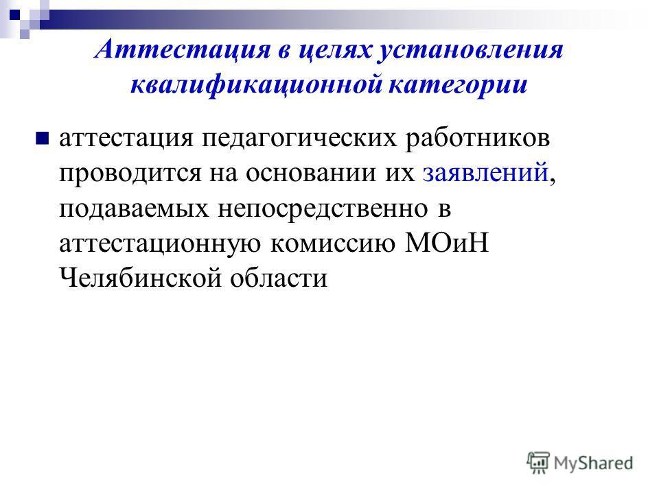 Аттестация в целях установления квалификационной категории аттестация педагогических работников проводится на основании их заявлений, подаваемых непосредственно в аттестационную комиссию МОиН Челябинской области