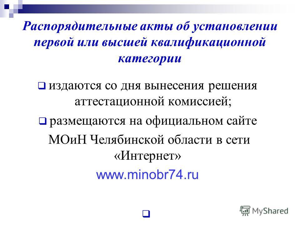Распорядительные акты об установлении первой или высшей квалификационной категории издаются со дня вынесения решения аттестационной комиссией; размещаются на официальном сайте МОиН Челябинской области в сети «Интернет» www.minobr74.ru