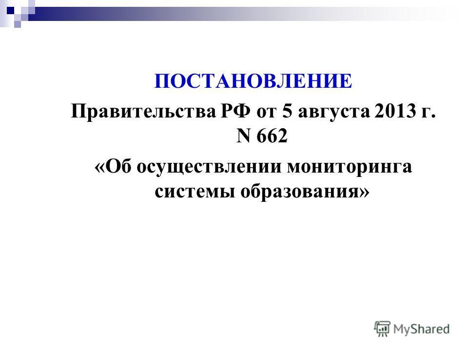 ПОСТАНОВЛЕНИЕ Правительства РФ от 5 августа 2013 г. N 662 «Об осуществлении мониторинга системы образования»