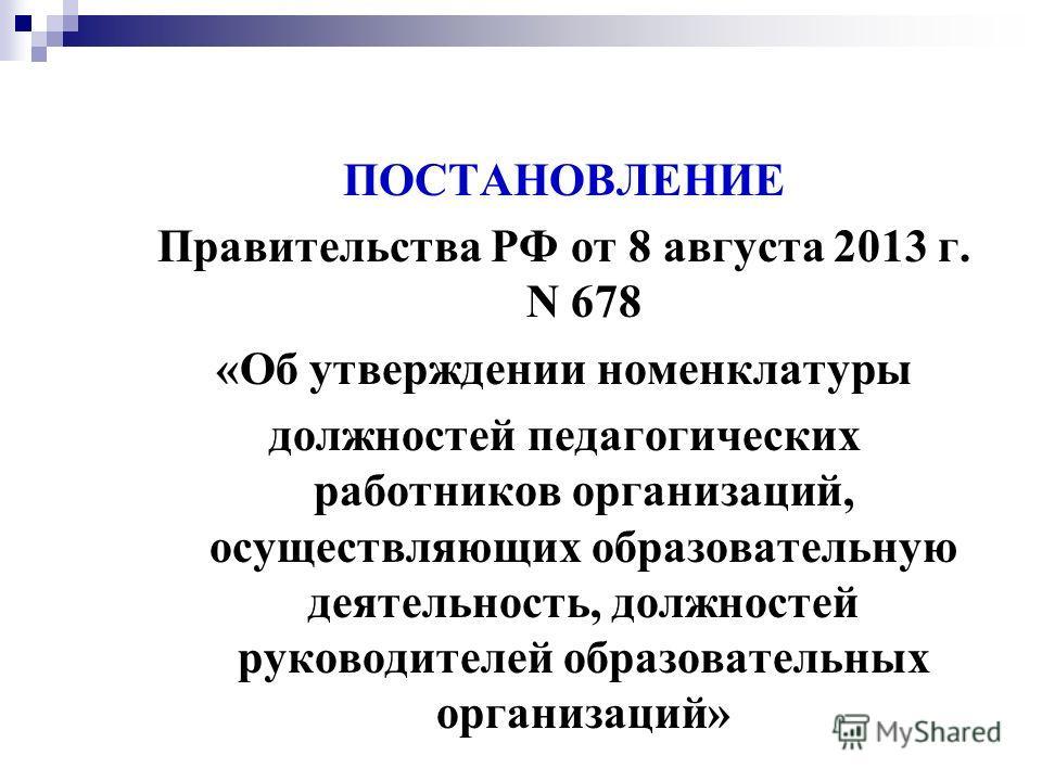 ПОСТАНОВЛЕНИЕ Правительства РФ от 8 августа 2013 г. N 678 «Об утверждении номенклатуры должностей педагогических работников организаций, осуществляющих образовательную деятельность, должностей руководителей образовательных организаций»