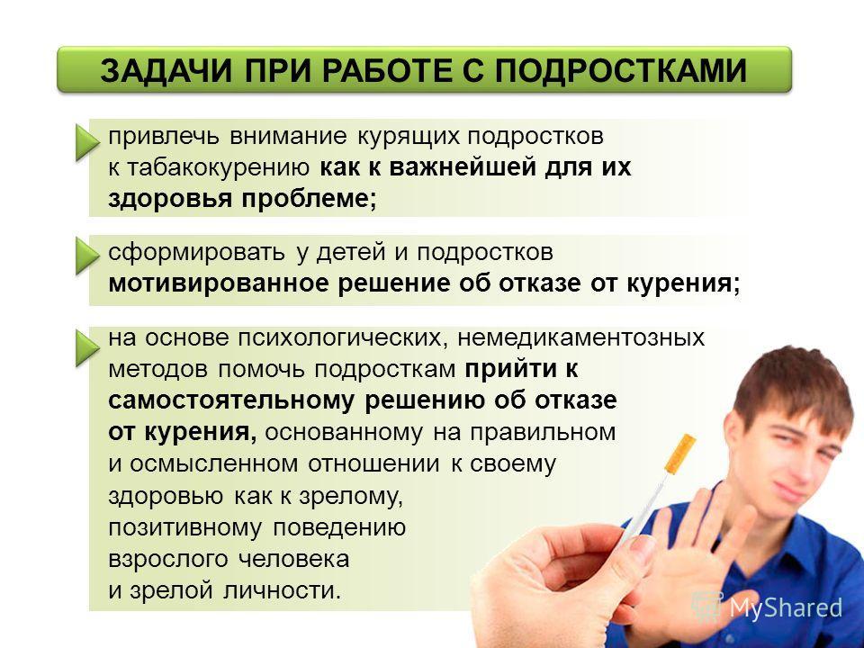 ЗАДАЧИ ПРИ РАБОТЕ С ПОДРОСТКАМИ привлечь внимание курящих подростков к табакокурению как к важнейшей для их здоровья проблеме; сформировать у детей и подростков мотивированное решение об отказе от курения; на основе психологических, немедикаментозных