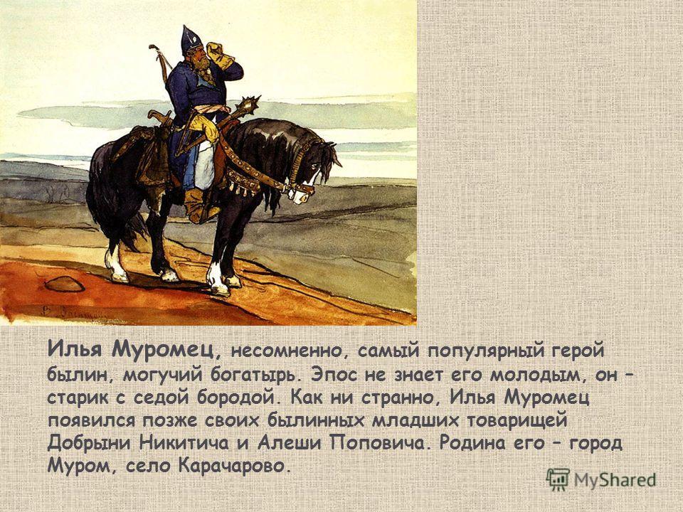 Илья Муромец, несомненно, самый популярный герой былин, могучий богатырь. Эпос не знает его молодым, он – старик с седой бородой. Как ни странно, Илья Муромец появился позже своих былинных младших товарищей Добрыни Никитича и Алеши Поповича. Родина е