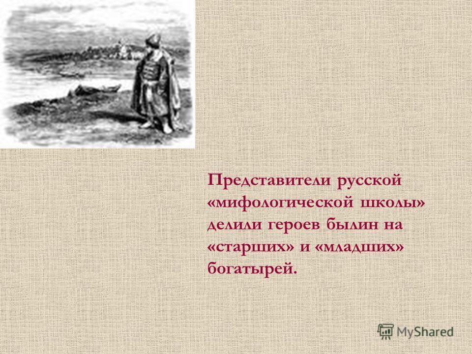 Представители русской «мифологической школы» делили героев былин на «старших» и «младших» богатырей.