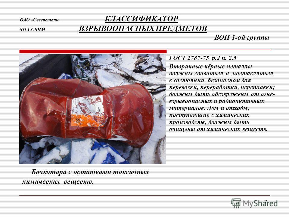 7 Бочкотара с остатками токсичных химических веществ. ОАО «Северсталь» КЛАССИФИКАТОР ЧП ССВЧМ ВЗРЫВООПАСНЫХ ПРЕДМЕТОВ ВОП 1-ой группы ГОСТ 2787-75 р.2 п. 2.5 Вторичные чёрные металлы должны сдаваться и поставляться в состоянии, безопасном для перевоз