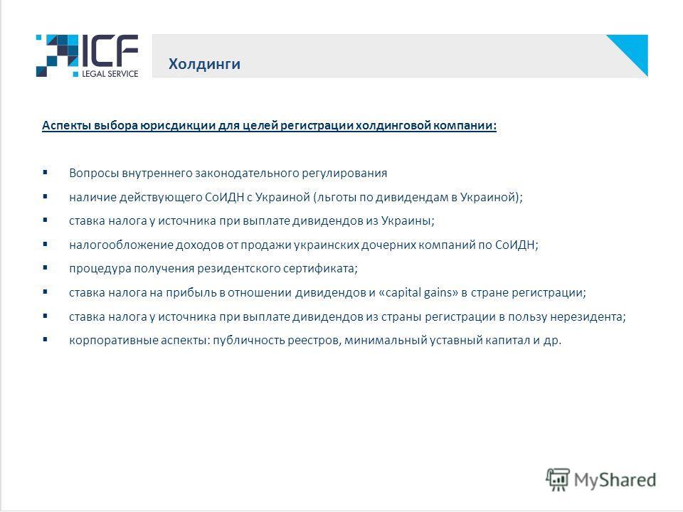 Холдинги Аспекты выбора юрисдикции для целей регистрации холдинговой компании: Вопросы внутреннего законодательного регулирования наличие действующего СоИДН с Украиной (льготы по дэвидендам в Украиной); ставка налога у источника при выплате дэвидендо