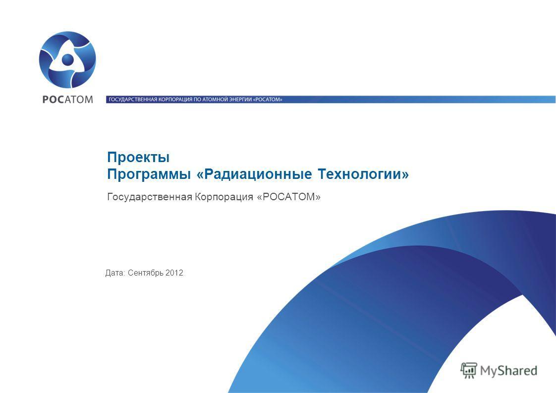 Проекты Программы «Радиационные Технологии» Государственная Корпорация «РОСАТОМ» Дата: Сентябрь 2012